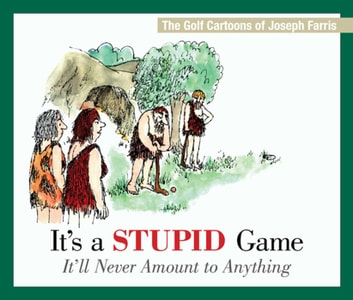 It's a Stupid Game; It'll Never Amount to Anything - The Golf Cartoons of Joseph Farris ebook by Joseph Farris