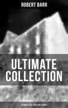 Robert Barr Ultimate Collection: 20 Novels & 65+ Detective Stories - Revenge, The Face and the Mask, The Sword Maker, From Whose Bourne, Jennie Baxter ebook by Robert Barr