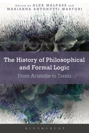 The History of Philosophical and Formal Logic - From Aristotle to Tarski ebook by Alex Malpass, Dr Marianna Antonutti Marfori