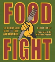 Food Fight - The Citizen's Guide to the Next Food and Farm Bill ebook by Daniel  Imhoff,Fred Kirschenmann,Michael Pollan