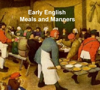 Early English Meals and Manners with some Forewords on Education in Early England, 13 cook books published 1460 to 1500 ebook by Frederick J. Furnivall