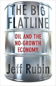 The Big Flatline - Oil and the No-Growth Economy ebook by Jeff Rubin