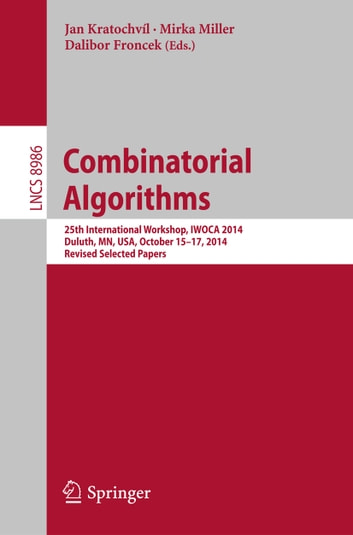 Combinatorial Algorithms - 25th International Workshop, IWOCA 2014, Duluth, MN, USA, October 15-17, 2014, Revised Selected Papers ebook by