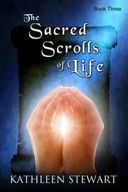 The Sacred Scrolls of Life: Book Three ebook by Kathleen Stewart