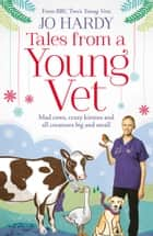 Tales from a Young Vet: Mad cows, crazy kittens, and all creatures big and small ebook by Jo Hardy, Caro Handley