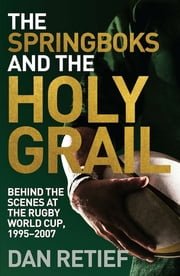 The Springboks and the Holy Grail - Behind the scenes at the Rugby World Cup, 1995-227 ebook by Dan Retief