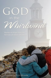 God in the Whirlwind - Stories of Grace from the Tornado at Union University ebook by Tim Ellsworth,Morris Abernathy,George Guthrie