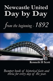 Newcastle United Day by Day - Bumper book of historical facts and trivia for every day of the year. ebook by Kenneth H Scott