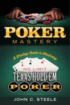 Poker Mastery - A Strategy Guide to Mastering No Limit Texas Hold'Em Poker ebook by John C. Steele