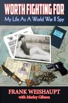 Worth Fighting For: My Life as a World War II Spy ebooks by Frank Weishaupt