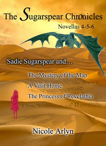 Sadie Sugarspear and The Mystery of the Map, A Visit Home, and The Princess of Revelathia - Novellas 4-6 ebook by Nicole Arlyn