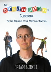 The Adult Baby's Guidebook - The Life Struggles of the Perpetually Diapered ebook by Brian M.F. Burch