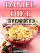 Daniel Diet Debunked - 15-Minute Recipes for Your Health, Mind and Body ebook by Karen Miller
