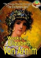 Works of Elizabeth Von Arnim - ( 11 Works) ebook by Elizabeth von Arnim