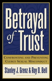 Betrayal of Trust - Confronting and Preventing Clergy Sexual Misconduct ebook by Stanley J. Grenz,Roy D. Bell