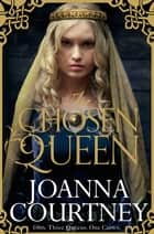 The Chosen Queen: Queens of Conquest 1 ebook by Joanna Courtney