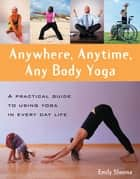 Anywhere, Anytime, Any Body Yoga ebook by Emily Slonina