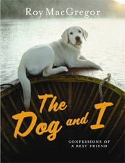 Dog And I - Confessions Of A Best Friend ebook by Roy MacGregor