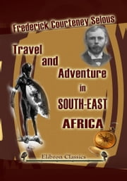 Travel and Adventure in South-East Africa. ebook by Frederick Selous.
