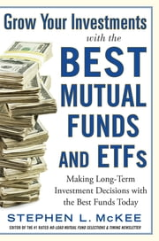 Grow Your Investments with the Best Mutual Funds and ETF's: Making Long-Term Investment Decisions with the Best Funds Today ebook by Stephen McKee