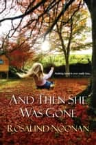 And Then She Was Gone ebook by Rosalind Noonan