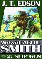 Slip Gun (A Waxhachie Smith Western: Book 2) ebook by J.T. Edson