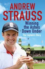 Andrew Strauss: Winning the Ashes Down Under ebook by Andrew Strauss
