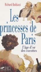 Les Princesses de Paris - L'âge d'or des cocottes ebook by Richard Balducci