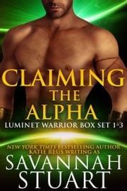 Claiming the Alpha - Luminet Warrior Box Set 1-3 ebook by Savannah Stuart,Katie Reus