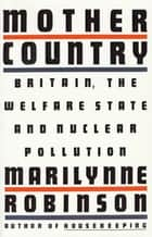 Mother Country - Britain, the Welfare State and Nuclear Pollution ebook by Marilynne Robinson
