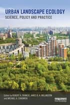Urban Landscape Ecology - Science, policy and practice ebook by Robert A. Francis, James D.A. Millington, Michael A. Chadwick