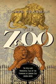 The Zoo: The Wild and Wonderful Tale of the Founding of London Zoo: 1826-1851 ebook by Isobel Charman