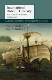 International Order in Diversity - War, Trade and Rule in the Indian Ocean ebook by Andrew Phillips,J. C. Sharman