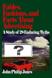 Fables, Fashions, and Facts About Advertising - A Study of 28 Enduring Myths ebook by Professor John Philip Jones