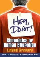 Hey, Idiot!: Chronicles of Human Stupidity ebook by Leland Gregory
