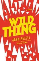 Wild Thing - A Novel ebook by Josh Bazell