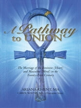 A Pathway To Union: The Marriage of the Feminine (Heart) and Masculine (Mind) in the Twenty-First Century. ebook by Khent M.A., Ariana