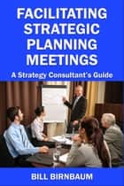 Facilitating Strategic Planning Meetings: A Strategy Consultant's Guide ebook by Bill Birnbaum