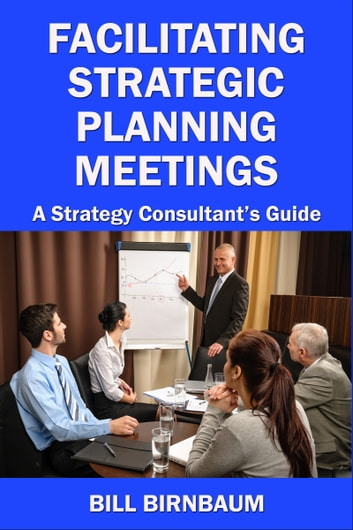 Facilitating Strategic Planning Meetings: A Strategy Consultant's Guide 電子書籍 by Bill Birnbaum