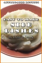 Easy To Make Side Dishes ebook by Debbie Larck