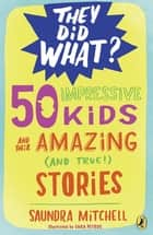 50 Impressive Kids and Their Amazing (and True!) Stories ebook by Saundra Mitchell