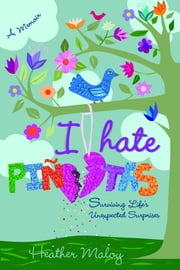 I Hate Piñatas: Surviving Life's Unexpected Surprises ebook by Heather Maloy