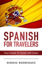 Spanish: For Travelers: Your Guide To Travel with Ease ebook by Sergio Rodriguez