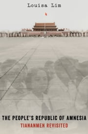 The Peoples Republic of Amnesia: Tiananmen Revisited ebook by Louisa Lim