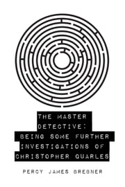 The Master Detective: Being Some Further Investigations of Christopher Quarles ebook by Percy James Brebner