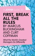 A Joosr Guide to… First, Break All The Rules by Marcus Buckingham and Curt Coffman: What the World's Greatest Managers Do Differently ebook by Joosr