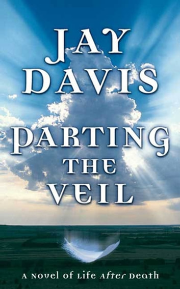 Parting the Veil - A Novel of Life After Death ebook by Jay Davis