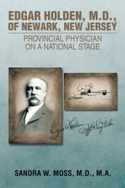 EDGAR HOLDEN, M.D. OF NEWARK, NEW JERSEY: PROVINCIAL PHYSICIAN ON A NATIONAL STAGE ebook by SANDRA  W. MOSS, M. D., M. A.
