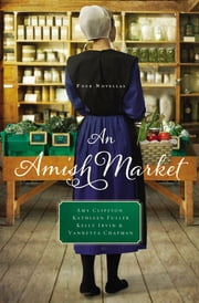 An Amish Market - Four Novellas ebook by Amy Clipston,Kathleen Fuller,Kelly Irvin,Vannetta Chapman
