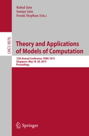 Theory and Applications of Models of Computation - 12th Annual Conference, TAMC 2015, Singapore, May 18-20, 2015, Proceedings ebook by Rahul Jain,Sanjay Jain,Frank Stephan